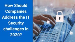 How Should Companies Address the IT Security challenge in 2020?